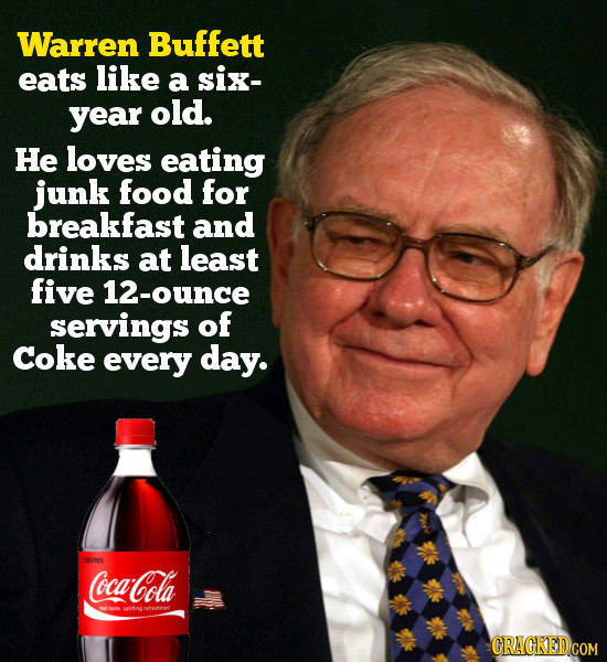 Warren Buffett eats like a six- year old. He loves eating junk food for breakfast and drinks at least five 12-ounce servings of Coke every day. ca-Col