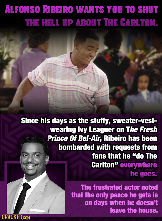 ALFONSO RIBEIRO WANTS YOU TO SHUT THE HELL UP ABOUT THE CARLTON. Since his days as the stuffy, sweater-vest- wearing Ivy Leaguer on The Fresh Prince O