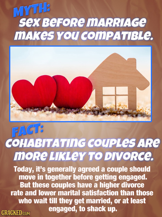 MYTH: sex BEFoRe MARRIAGE mAkes youcomPaTiBLe. FACT: COHABITATING COUPLeS ARe more LIKLEY TO DIVORCE. Today, it's generally agreed a couple should mov