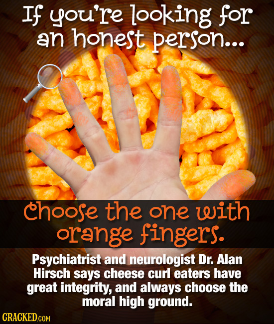 If you're looking for an honest person... choose the one with orange fingers. Psychiatrist and neurologist Dr. Alan Hirsch says cheese curl eaters hav