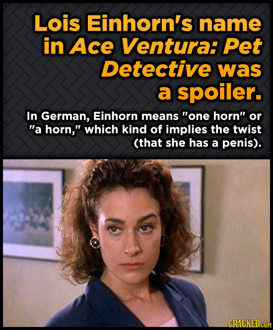 Lois Einhorn's name in Ace Ventura: Pet Detective was a spoiler. In German, Einhorn means one horn or a horn which kind of implies the twist (that
