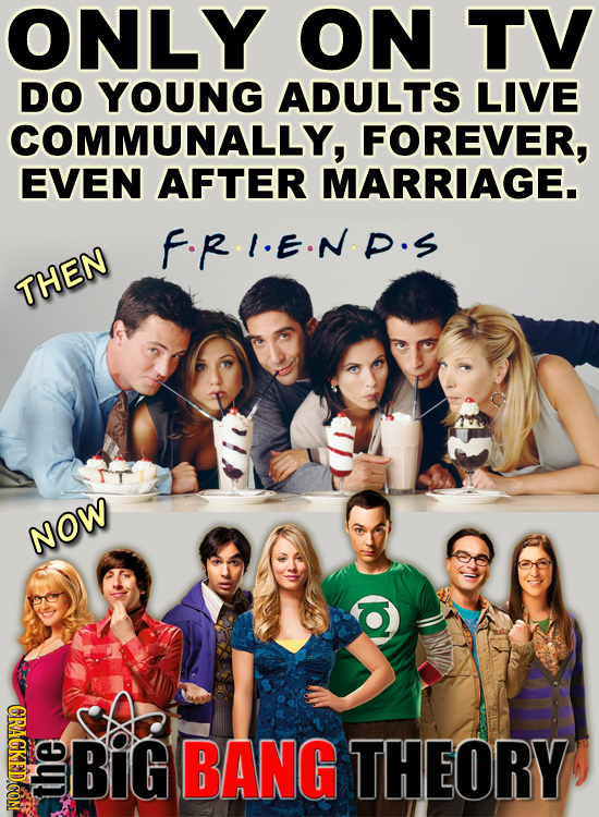 ONLY ON TV DO YOUNG ADULTS LIVE COMMUNALLY, FOREVER, EVEN AFTER MARRIAGE. F.R.I.E.N.P.S THEN NOW Ol CRAGKEDCOM BiG BANG THEORY the