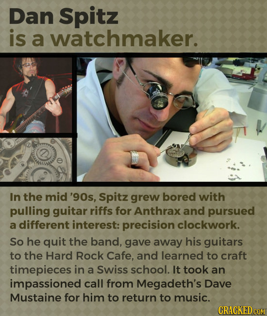 Dan Spitz is a watchmaker. In the mid '90s, Spitz grew bored with pulling guitar riffs for Anthrax and pursued a different interest: precision clockwo