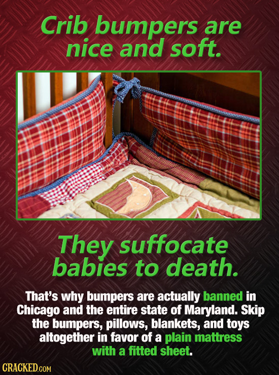 Crib bumpers are nice and soft. They suffocate babies to death. That's why bumpers are actually banned in Chicago and the entire state of Maryland. Sk