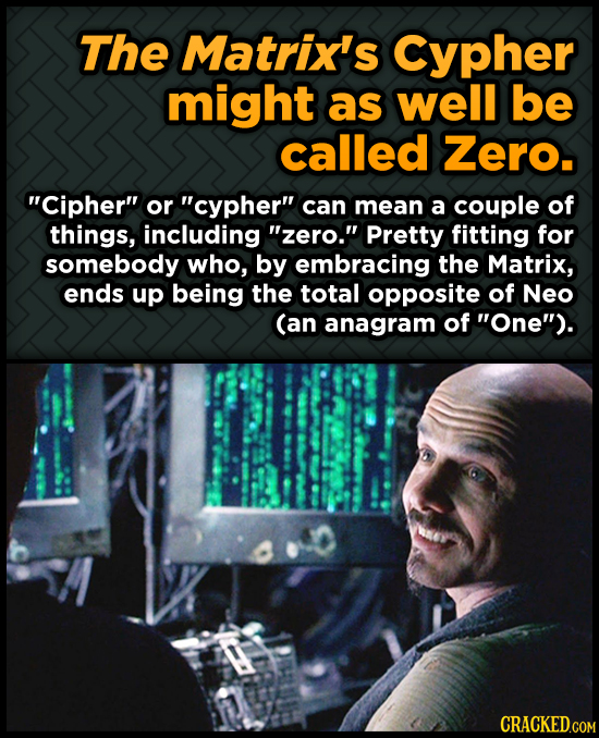 The Matrix's Cypher might as well be called Zero. Cipher or cypher can mean a couple of things, including zero. Pretty fitting for somebody who,