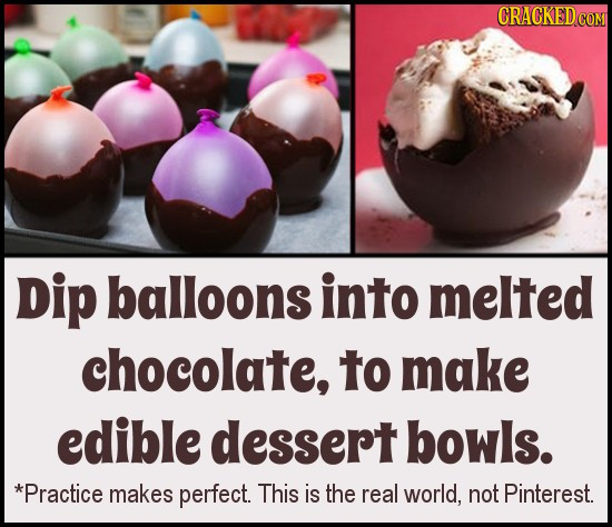 CRACKEDCO Dip balloons into melted chocolate, to make edible dessert bowls. *Practice makes perfect. This is the real world, not Pinterest.