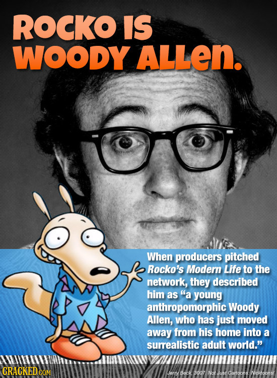 ROCKO IS WOODY ALLeN. When producers pitched Rocko's Modern Life to the network, they described him as a young anthropomorphic Woody Allen, who has j