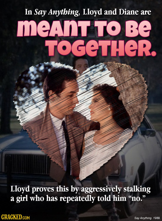 In Say Anything, Lloyd and Diane are meant TO Be TOGETHER. Lloyd proves this by aggressively stalking a girl who has repeatedly told him no. CRACKED