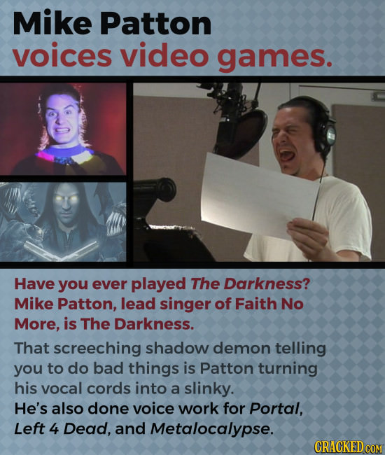 Mike Patton voices video games. Have you ever played The Darkness? Mike Patton, lead singer of Faith No More, is The Darkness. That screeching shadow