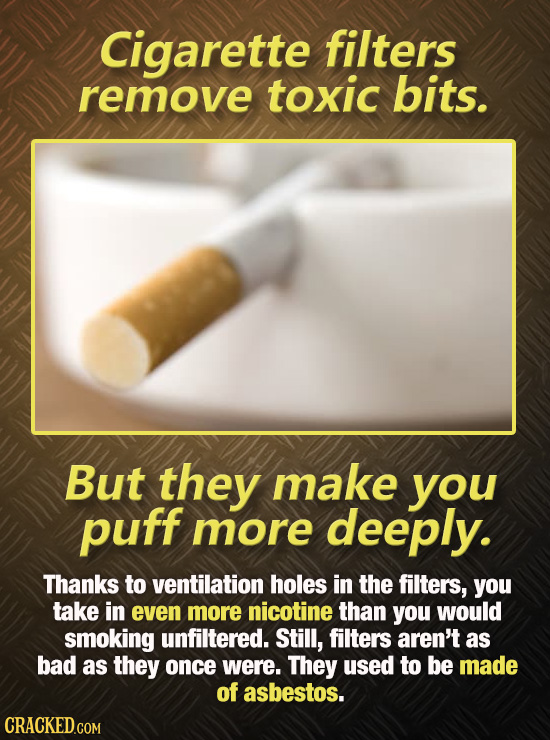 Cigarette filters remove toxic bits. But they make you puff more deeply. Thanks to ventilation holes in the filters, you take in even more nicotine th