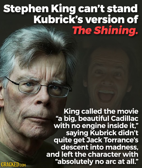 Stephen King can't stand Kubrick's version of The Shining. King called the movie a big, beautiful Cadillac with no engine inside it, saying Kubrick
