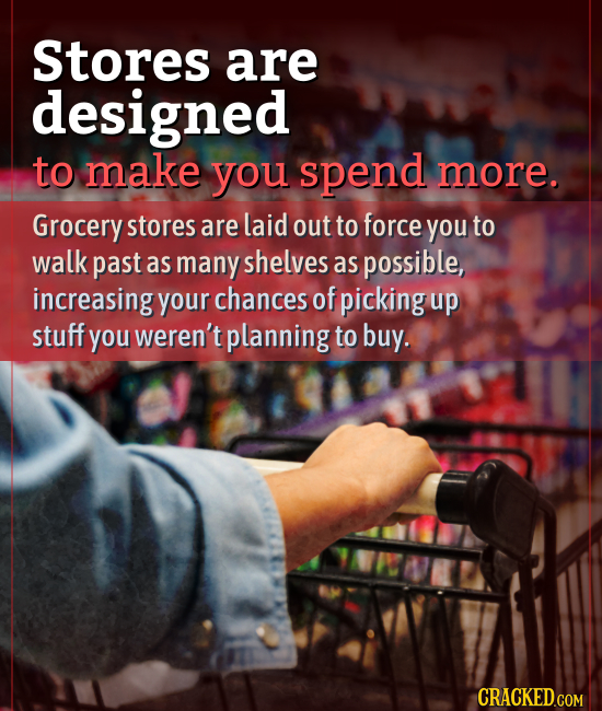 Stores are designed to make you spend more. Grocery stores are laid out to force you to walk past as many shelves as possible, increasing your chances