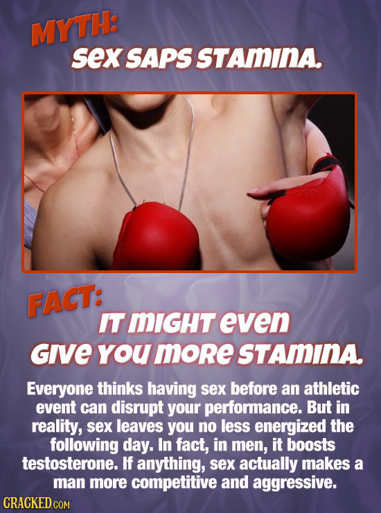 MYTH: sex SAPS STAMINA. FACT: ITMIGHT even Give you more STAMINA Everyone thinks having sex before an athletic event can disrupt your performance. But
