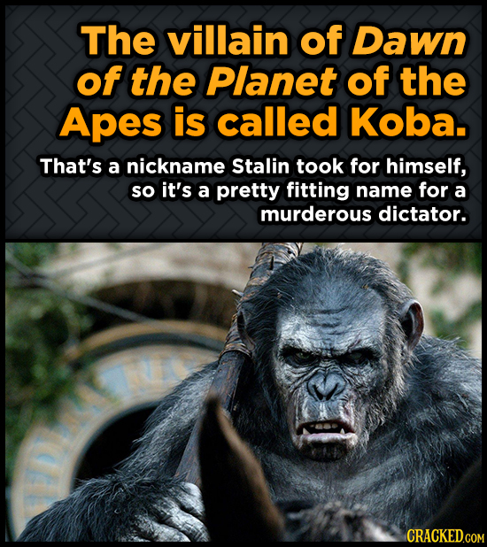 The villain of Dawn of the Planet of the Apes is called Koba. That's a nickname Stalin took for himself, so it's a pretty fitting name for a murderous