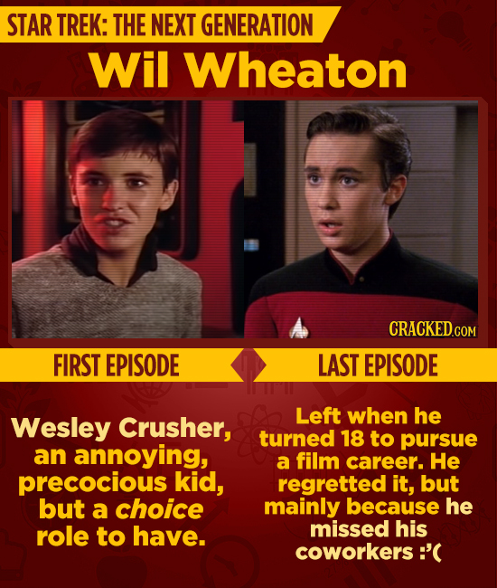 STAR TREK: THE NEXT GENERATION Wil Wheaton CRACKED.C COM FIRST EPISODE LAST EPISODE Left Wesley when he Crusher, turned 18 to pursue an annoying, a fi