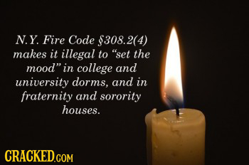 N.Y. Fire Code $308.2(4 makes it illegal to set the mood in college and university dorms. and in fraternity and sorority houses. CRACKED.COM