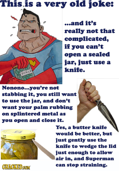 This.is a very old joke: ...and it's really not that complicated, if you can't open a sealed jar, just use a knife. PICKLE Nonono... you're not stabbi