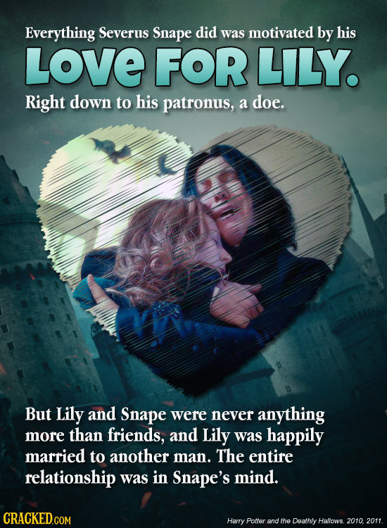 Everything Severus Snape did was motivated by his LOVE FOR LILY. Right down to his patronus, a doe. But Lily and Snape were never anything more than f