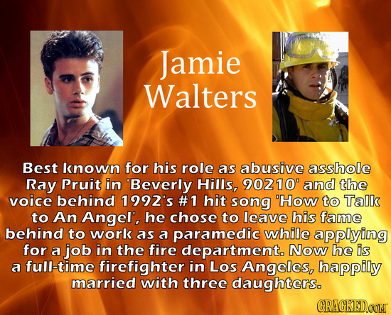 Jamie Walters Best known for his role as abusive asshole Ray Pruit in Beverly Hills, 90210' and the voice behind 1992's #1 hit song 'How to Talk to A