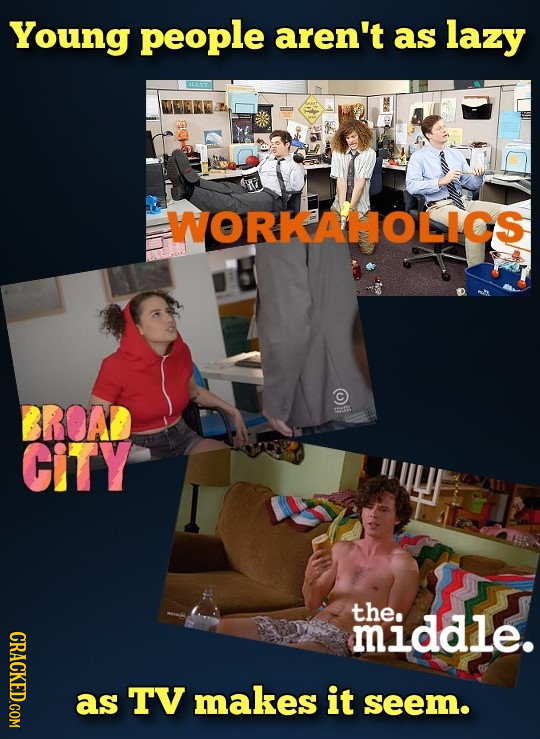 Young people aren't as lazy WORKAHOLICS BROAD CitY the. middle. CRACKED.COM a TV makes it seem.