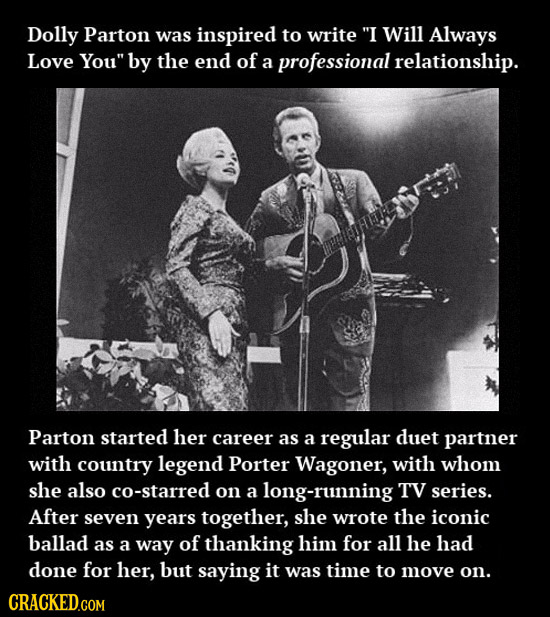 Dolly Parton was inspired to write I Will Always Love You by the end of a professional relationship. Parton started her career as a regular duet par