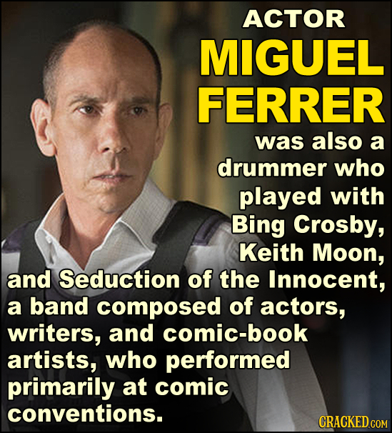 ACTOR MIGUEL FERRER was also a drummer who played with Bing Crosby, Keith Moon, and Seduction of the Innocent, a band composed of actors, writers, and