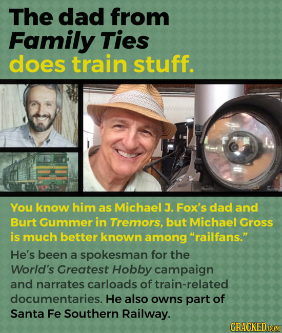 The dad from Family Ties does train stuff. You know him as Michael J. Fox's dad and Burt Gummer in Tremors, but Michael Gross is much better known amo