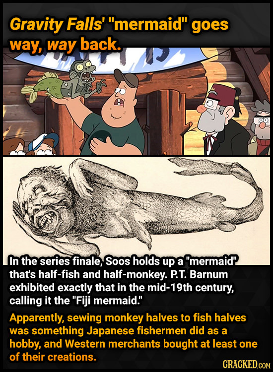 Gravity Falls' mermaid gOeS way, way back. In the series finale, Soos holds up a mermaid that's half-fish and half-monkey. P.T. Barnum exhibited e