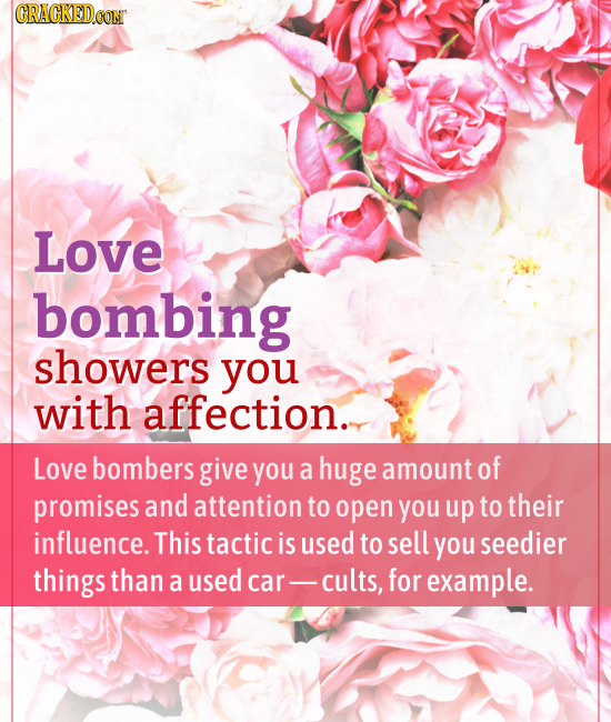 CRACKED.OON Love bombing showers you with affection.. Love bombers give you a huge amount of promises and attention to open you up to their influence.