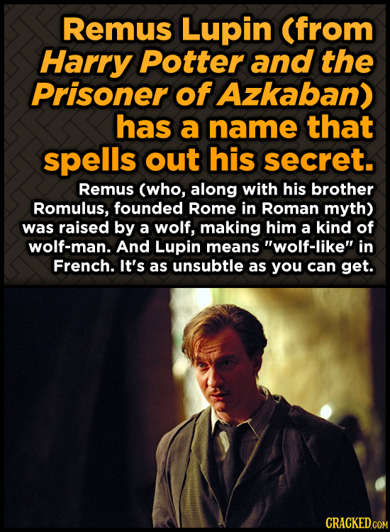 Remus Lupin (from Harry Potter and the Prisoner of Azkaban) has a name that spells out his secret. Remus (who, along with his brother Romulus, founded