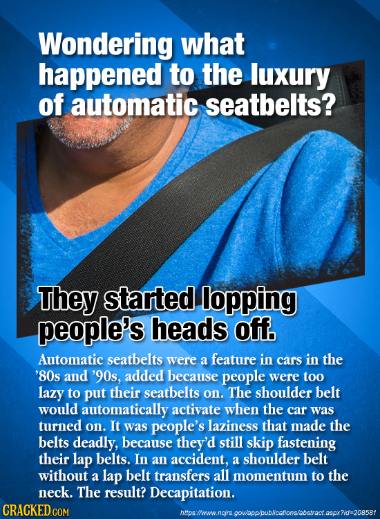 Wondering what happened to the luxury of automatic seatbelts? ThEY started lopping people's heads off. Automatic seatbelts were a feature in cars in t