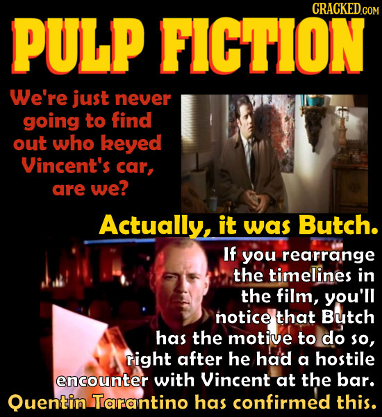 FICTION CRACKED.COM PULP We're just never going to find out who keyed Vincent's car, are we? Actually, it was Butch. If you rearrange the timelines in