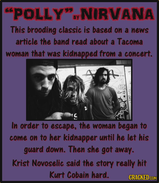 CPOLLY NIRIVANA By This brooding classic is based on a news article the band read about a Tacoma woman that was kidnapped from a concert. In order to