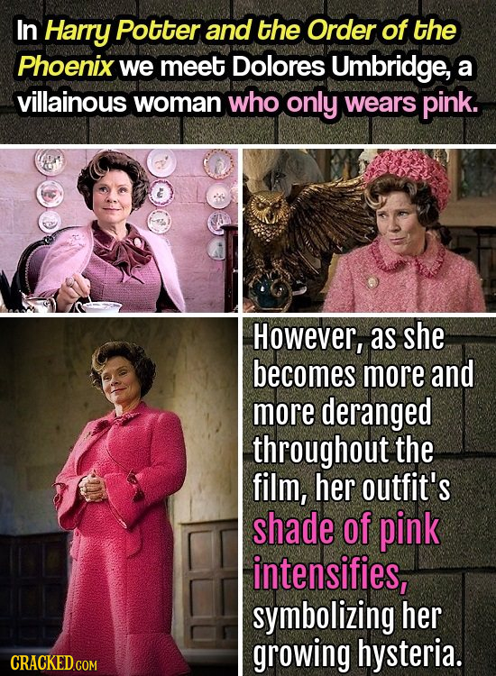In Harry Potter and the Order of the Phoenix we meet Dolores Umbridge, a villainous woman who only wears pink. & However, as she becomes more and more