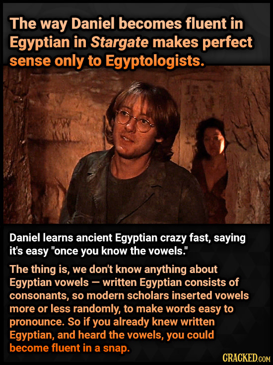 The way Daniel becomes fluent in Egyptian in Stargate makes perfect sense only to Egyptologists. Daniel learns ancient Egyptian crazy fast, saying it'