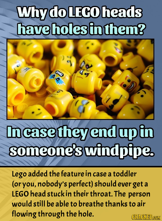 Why do LEGO heads have holes in them? In case they end up in someone's windpipe. Lego added the feature in case toddler a (or you, nobody's perfect) s