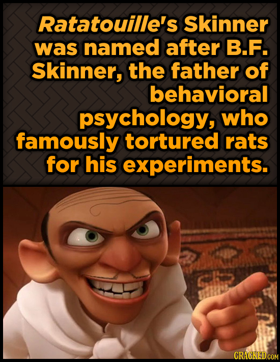 Ratatouille's Skinner was named after B.F. Skinner, the father of behavioral psychology, who famously tortured rats for his experiments. Gh CRAGKEDCOM
