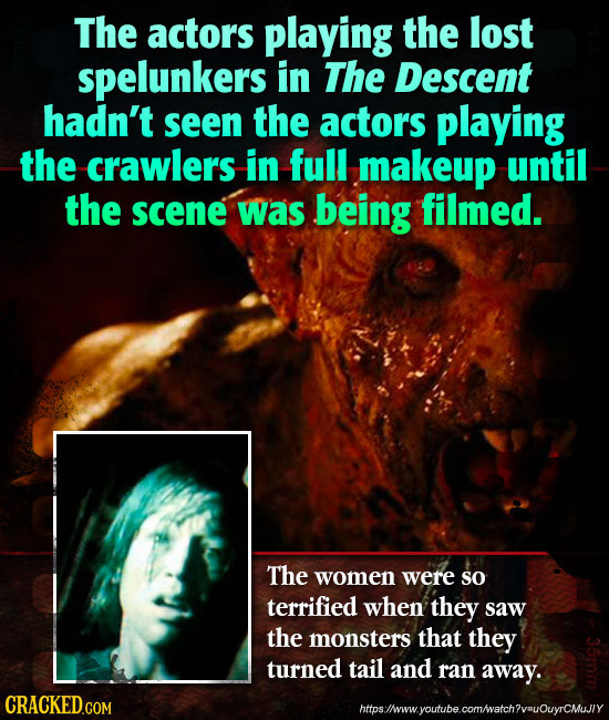 The actors playing the lost spelunkers in The Descent hadn't seen the actors playing the crawlers in full makeup until the scene was being filmed. The