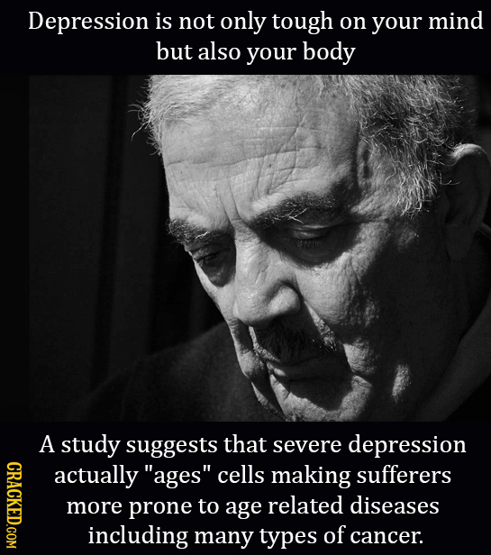 Depression is not only tough on your mind but also your body A study suggests that severe depression CRACKED.COM actually ages cells making sufferer