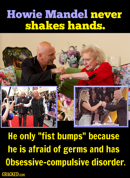 Howie Mandel never shakes hands. He only fist bumps because he is afraid of germs and has Obsessive-compulsive disorder.