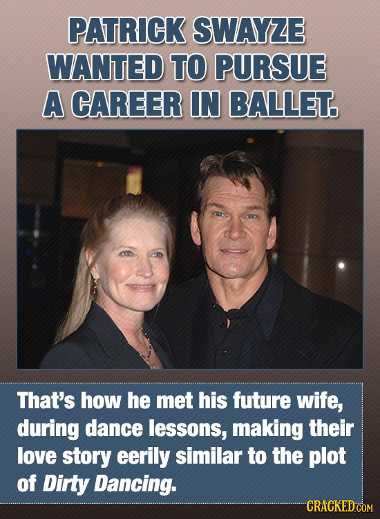 PATRICK SWAYZE WANTED TO PURSUE A CAREER IN BALLET. That's how he mEt his future wife, during dance lessons, making their love story eerily similar to