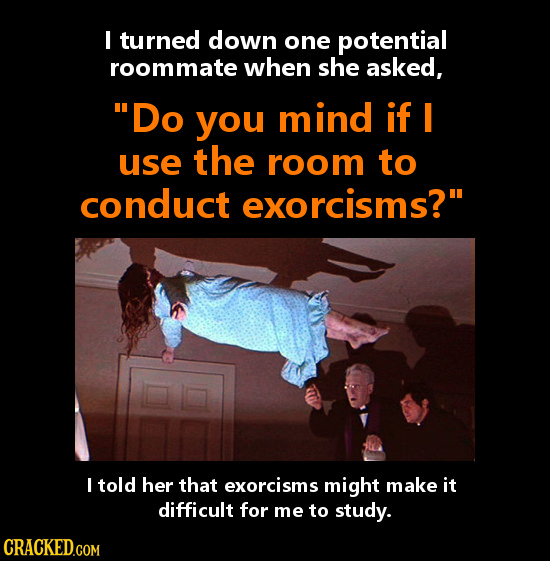 I turned down one potential roommate when she asked, Do you mind if I use the room to conduct exorcisms? I told her that exorcisms might make it dif