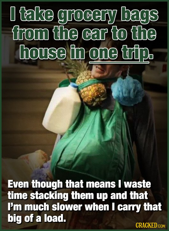 O take grocery bags from the car to the house in one trip. Even though that means E waste time stacking them up and that I'm much slower when I carry
