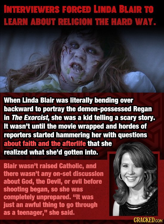INTERVIEWERS FORCED LINDA BLAIR TO LEARN ABOUT RELIGION THE HARD WAY. When Linda Blair was literally bending over backward to portray the demon-posses