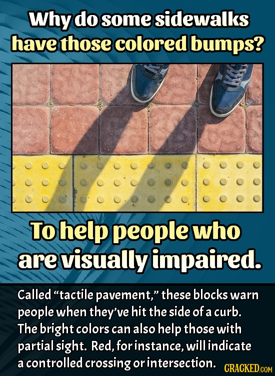 Why do some sidewalks have those colored bumps? To help people who are visually impaired. Called tactile pavement, these blocks warn people when the