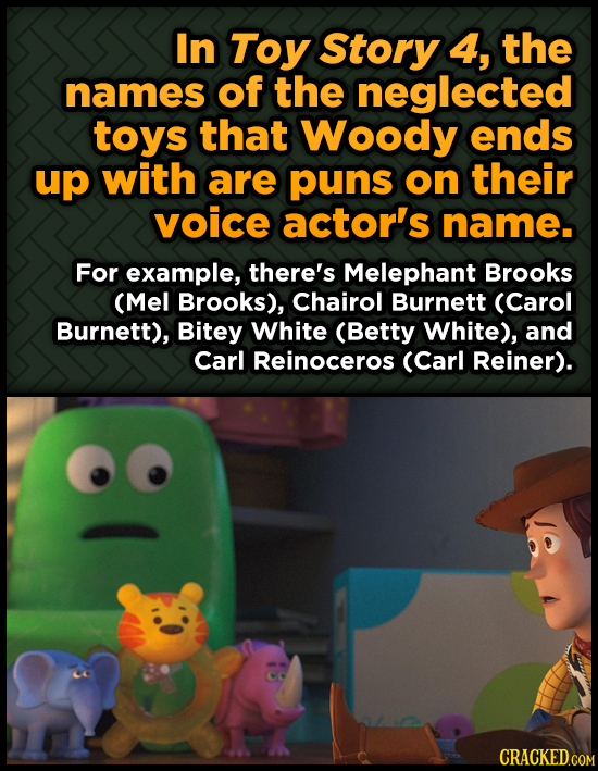 In Toy Story 4, the names of the neglected toys that Woody ends up with are puns on their voice actor's name. For example, there's Melephant Brooks (M