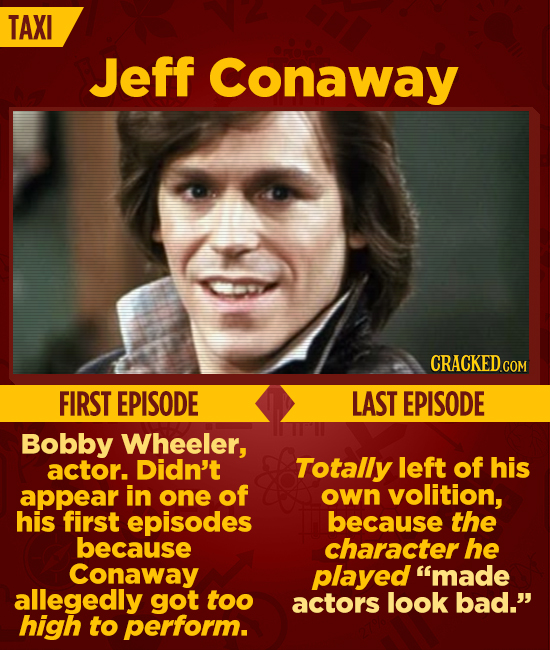 TAXI Jeff Conaway CRACKEDG COM FIRST EPISODE LAST EPISODE Bobby Wheeler, actor. Didn't Totally left of his appear in one of own volition, his first ep