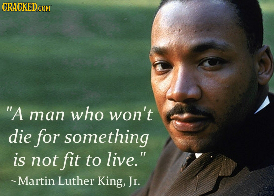 CRACKEDC COM A man who won't die for something is not fit to live. ~Martin Luther King, Jr.