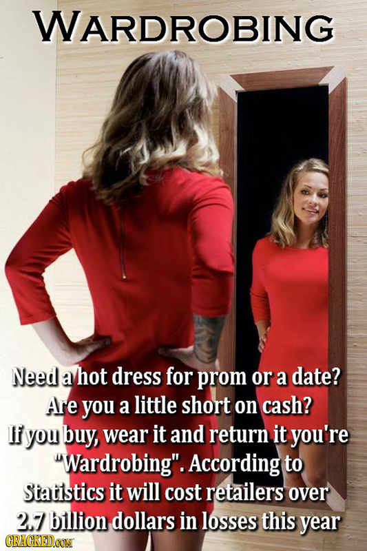 WARDROBING Need a hot dress for prom or a date? Are you a little short on cash? If you buy, wear it and return it you're Wardrobing. According to St