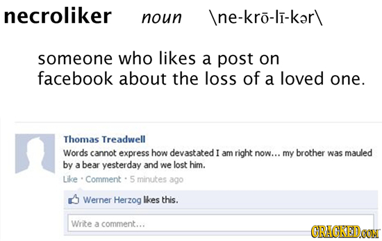 necroliker noun </p><p>e-kro-li-ker\ someone who likes a post on facebook about the loss of a loved one. Thomas Treadwell Words cannot express how devastat